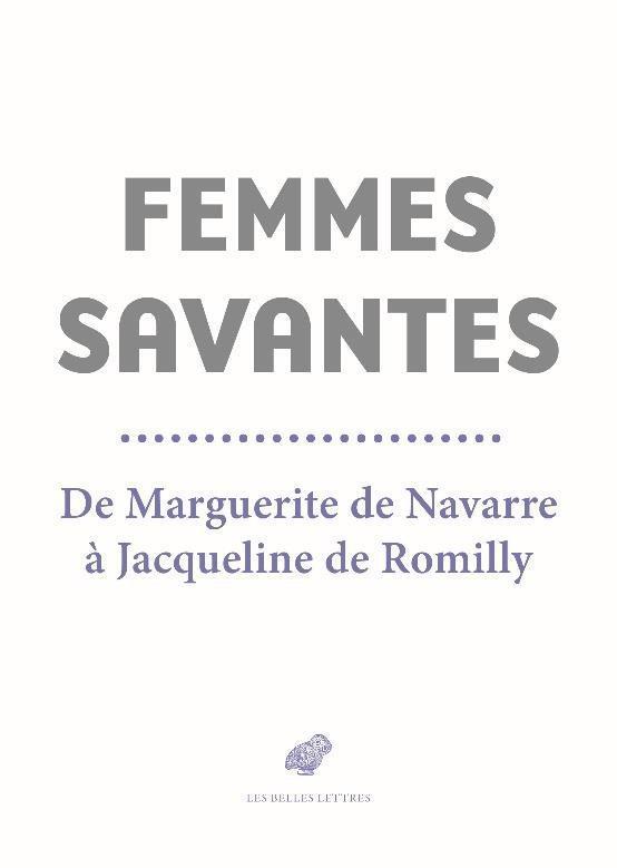 FEMMES SAVANTES  -  DE MARGUERITE DE NAVARRE A JACQUELINE DE ROMILLY CHANTAL/SENARD/ITTI BELLES LETTRES