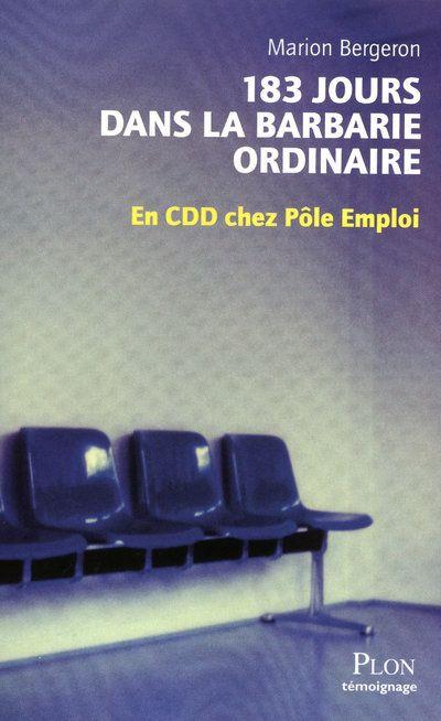 183 JOURS DANS LA BARBARIE ORDINAIRE  -  EN CDD CHEZ POLE EMPLOI BERGERON MARION PLON