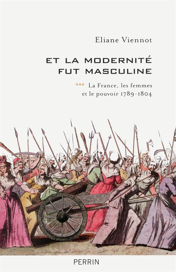 ET LA MODERNITE FUT MASCULINE - TOME 3 LA FRANCE, LES FEMMES ET LE POUVOIR 1789-1804