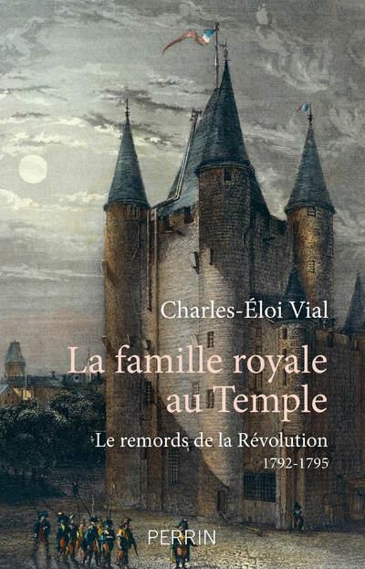 LA FAMILLE ROYALE AU TEMPLE - LE REMORDS DE LA REVOLUTION 1792 - 1795 VIAL CHARLES-ELOI PERRIN