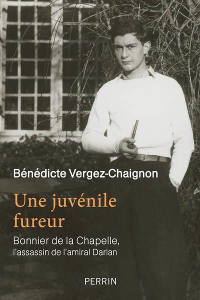 UNE JUVENILE FUREUR  -  BONNIER DE LA CHAPELLE, L'ASSASSIN DE L'AMIRAL DARLAN