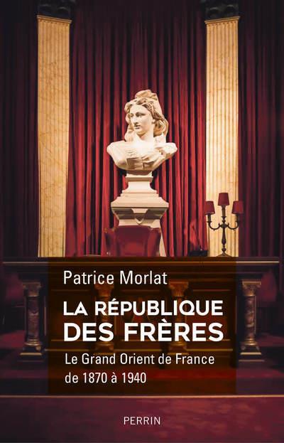 LA REPUBLIQUE DES FRERES - LE GRAND ORIENT DE FRANCE DE 1870- A 1940  PERRIN