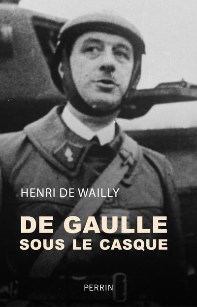 DE GAULLE SOUS LE CASQUE WAILLY, HENRI DE PERRIN