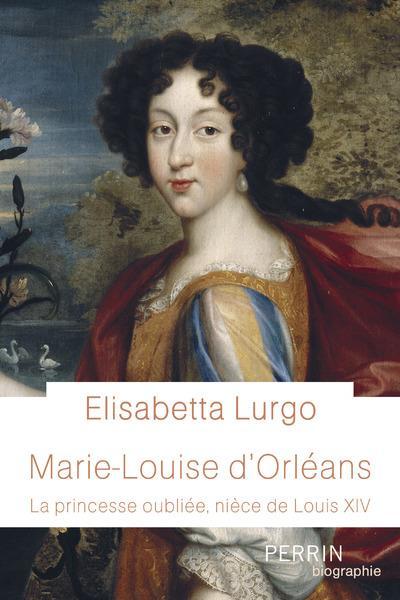 MARIE-LOUISE D'ORLEANS : LA PRINCESSE OUBLIEE, NIECE DE LOUIS XIV LURGO, ELISABETTA PERRIN