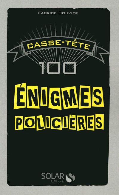 100 ENIGMES POLICIERES - CASSE-TETE BOUVIER FABRICE SOLAR