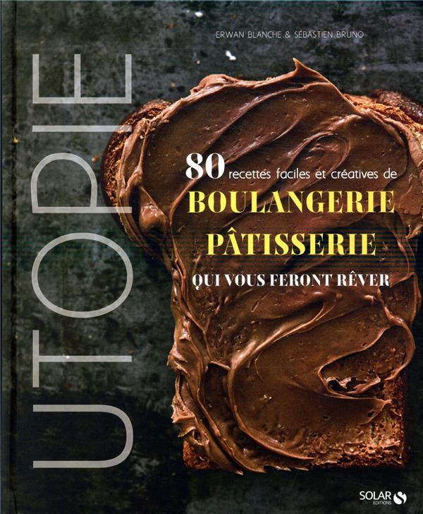 UTOPIE - 80 RECETTES FACILES ET CREATIVES DE BOULANGERIE-PATISSERIE QUI VOUS FERONT REVER BLANCHE/BRUNO SOLAR