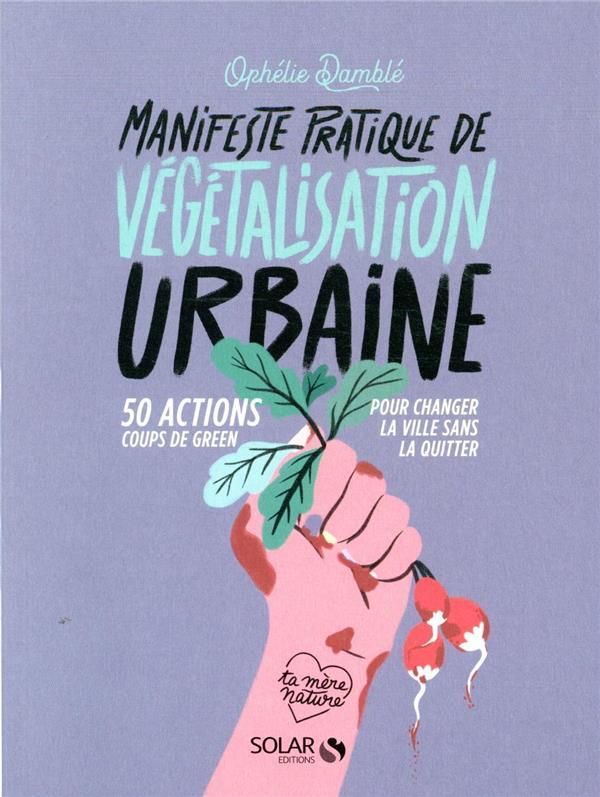 MANIFESTE PRATIQUE DE LA VEGETALISATION URBAINE - 50 ACTIONS COUPS DE GREEN POUR CHANGER LA VIE SANS DAMBLE/CERE SOLAR
