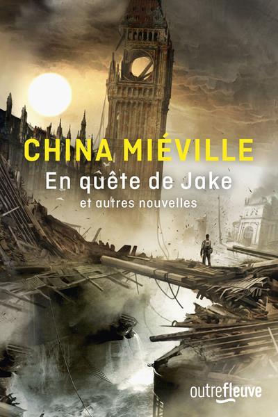 EN QUETE DE JAKE ET AUTRES NOUVELLES MIEVILLE, CHINA FLEUVE NOIR