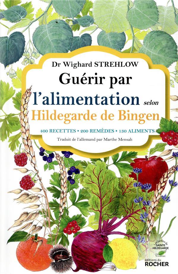 GUERIR PAR L'ALIMENTATION SELON HILDEGARDE DE BINGEN - 400 RECETTES - 200 REMEDES - 130 ALIMENTS  DU ROCHER