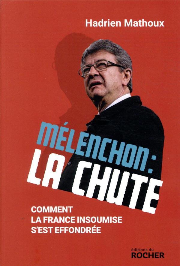 MELENCHON : LA CHUTE  -  COMMENT LA FRANCE INSOUMISE S'EST EFFONDREE MATHOUX, HADRIEN DU ROCHER