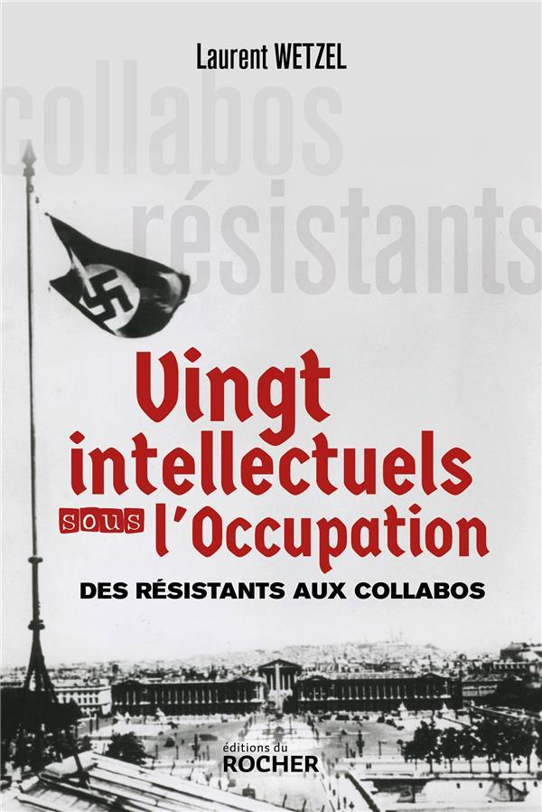 VINGT INTELLECTUELS SOUS L'OCCUPATION : DES RESISTANTS AUX COLLABOS WETZEL, LAURENT DU ROCHER