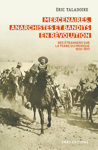MERCENAIRES, ANARCHISTES ET BANDITS EN REVOLUTION  -  DES ETRANGERS SUR LA TERRE DU MEXIQUE, 1910-1917