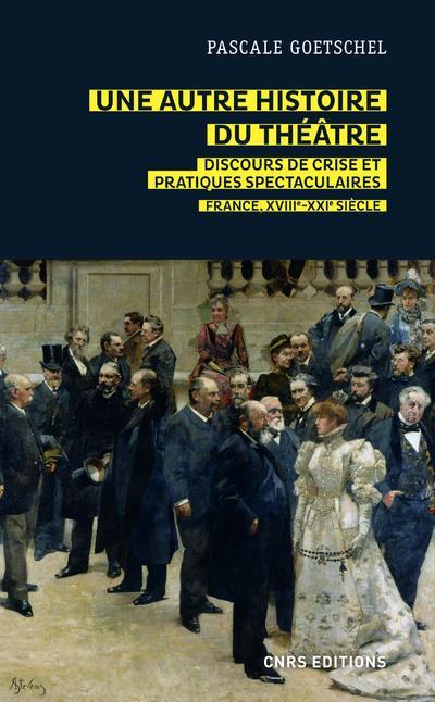 UNE AUTRE HISTOIRE DU THEATRE  -  DISCOURS DE CRISE ET PRATIQUES SPECTACULAIRES : FRANCE, XVIIIE-XXIE SIECLE GOETSCHEL PASCALE CNRS