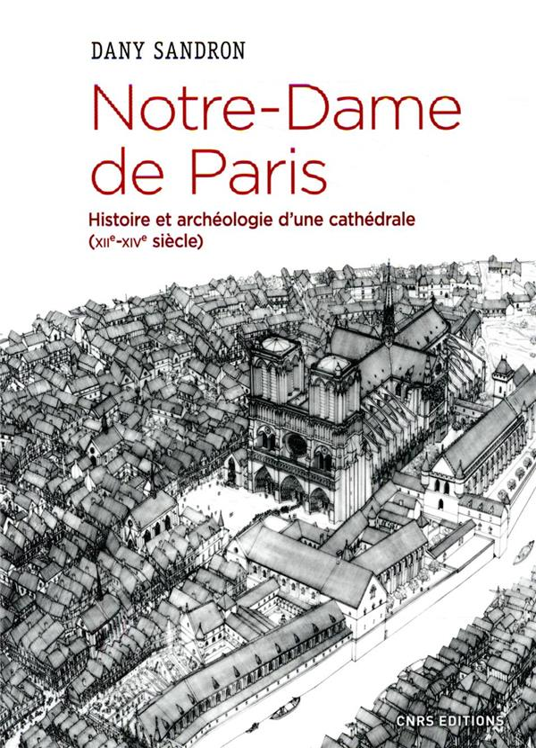 NOTRE-DAME DE PARIS  -  HISTOIRE ET ARCHEOLOGIE D'UNE CATHEDRALE (XIIE-XIVE SIECLE)