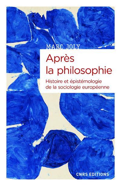 APRES LA PHILOSOPHIE  -  HISTOIRE ET EPISTEMOLOGIE DE LA SOCIOLOGIE EUROPEENNE
