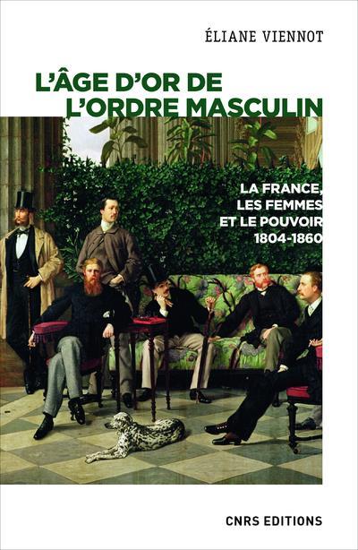 L'AGE D'OR DE L'ORDRE MASCULIN  -  LA FRANCE, LES FEMMES ET LE POUVOIR, 1804-1860