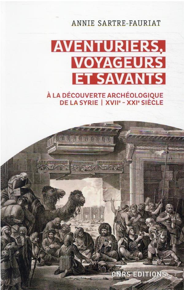 AVENTURIERS, VOYAGEURS ET SAVANTS : A LA DECOUVERTE ARCHEOLOGIQUE DE LA SYRIE, XVIIE-XXIE SIECLE