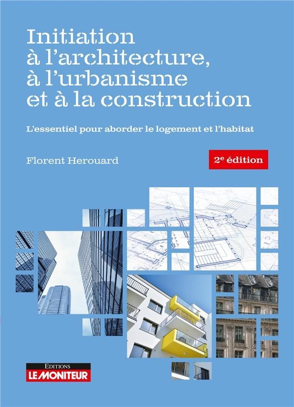 INITIATION A L'ARCHITECTURE, A L'URBANISME ET A LA CONSTRUCTION  -  L'ESSENTIEL POUR ABORDER LE LOGEMENT ET L'HABITAT (2E EDITION)