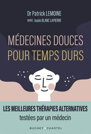 MEDECINES DOUCES POUR TEMPS DURS - LES MEILLEURES THERAPIES ALTERNATIVES, TESTEES PAR UN MEDECIN LEMOINE PATRICK / BL BUCHET CHASTEL