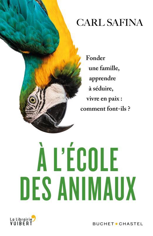 A L'ECOLE DES ANIMAUX  -  FONDER UNE FAMILLE, APPRENDRE A SEDUIRE, VIVRE EN PAIX : COMMENT FONT-ILS ? SAFINA CARL BUCHET CHASTEL