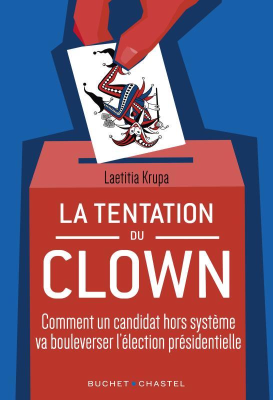 LA TENTATION DU CLOWN : COMMENT UN CANDIDAT HORS SYSTEME VA BOULEVERSER LA PRESIDENTIELLE KRUPA, LAETITIA BUCHET CHASTEL