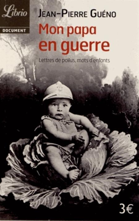 1914-1918 : MON PAPA EN GUERRE - LETTRES DE POILUS, MOTS D'ENFANTS GUENO JEAN-PIERRE J'AI LU