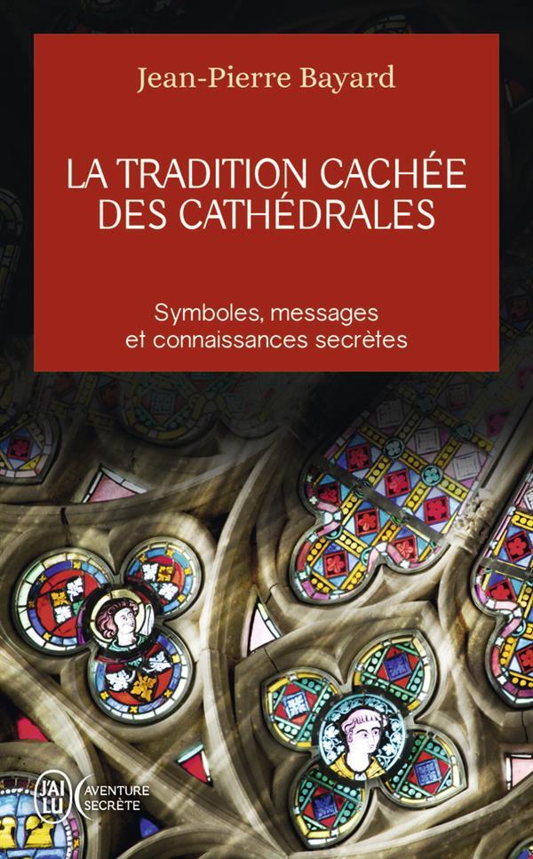 La Tradition Cachee Des Cathedrales - Du Symbolisme Medieval A La Realisation Architecturale BAYARD JEAN-PIERRE J'ai lu
