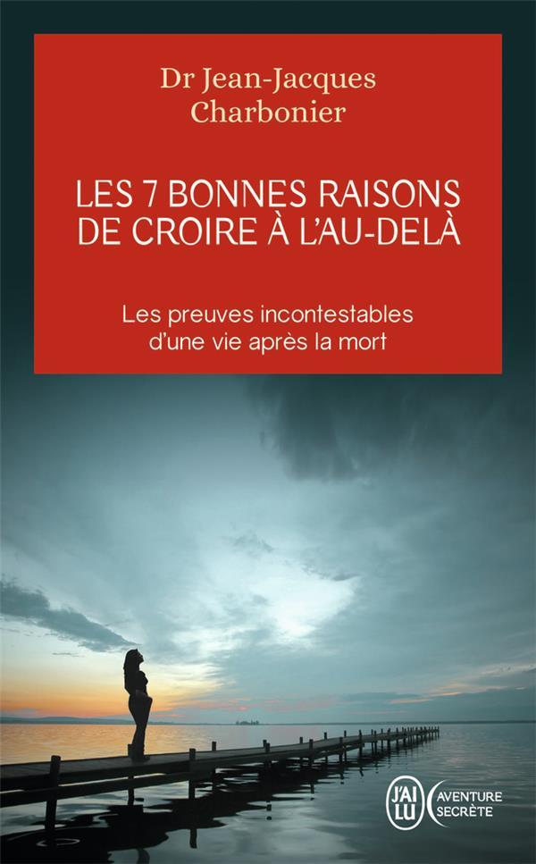 LES 7 BONNES RAISONS DE CROIRE A L'AU-DELA - LE LIVRE A OFFRIR AUX SCEPTIQUES ET AUX DETRACTEURS Charbonier Jean-Jacques J'ai lu