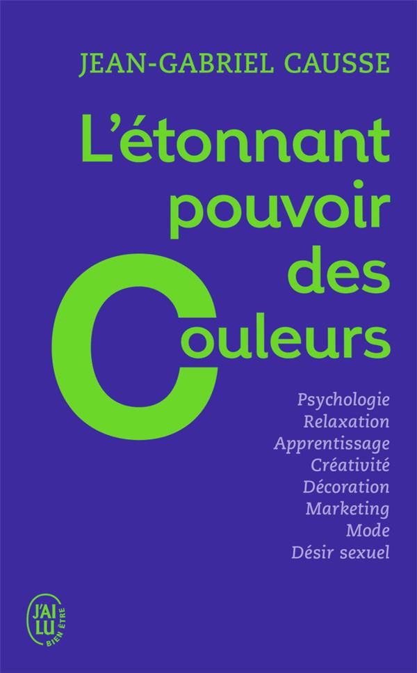 L'ETONNANT POUVOIR DES COULEURS - COMMENT ELLES INFLUENCENT COMPORTEMENTS, HUMEUR, CAPACITES INTELLE CAUSSE JEAN-GABRIEL J'ai lu