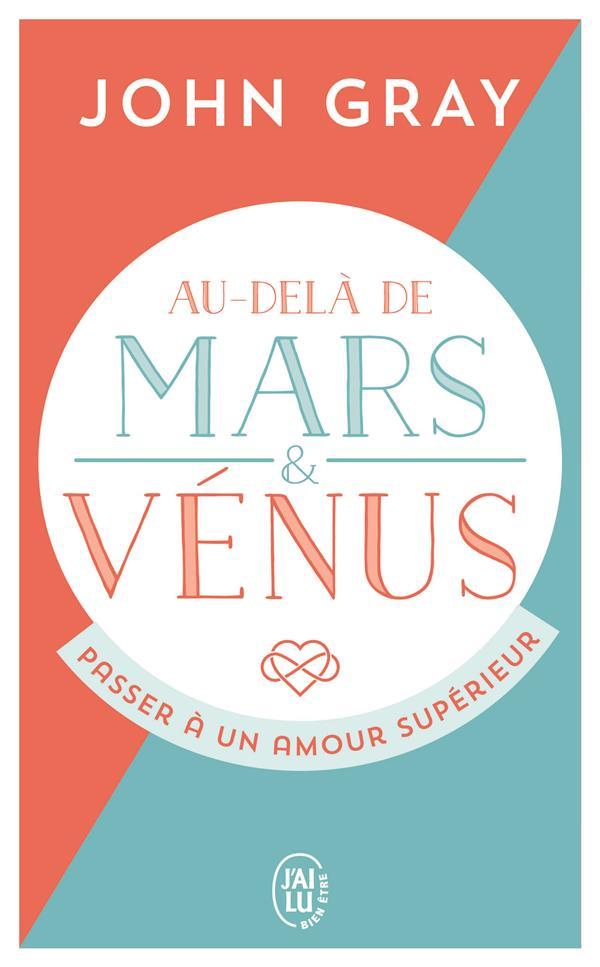 AU-DELA DE MARS ET VENUS  -  PASSER A UN AMOUR SUPERIEUR GRAY JOHN J'AI LU