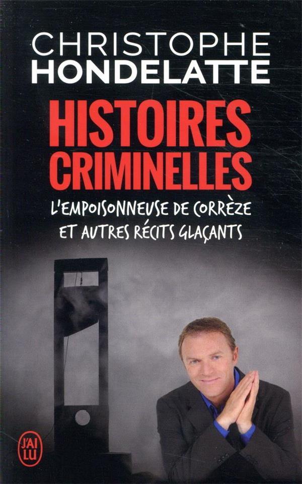 HISTOIRES CRIMINELLES  -  L'EMPOISONNEUSE DE CORREZE ET AUTRES RECITS GLACANTS HONDELATTE C. J'AI LU