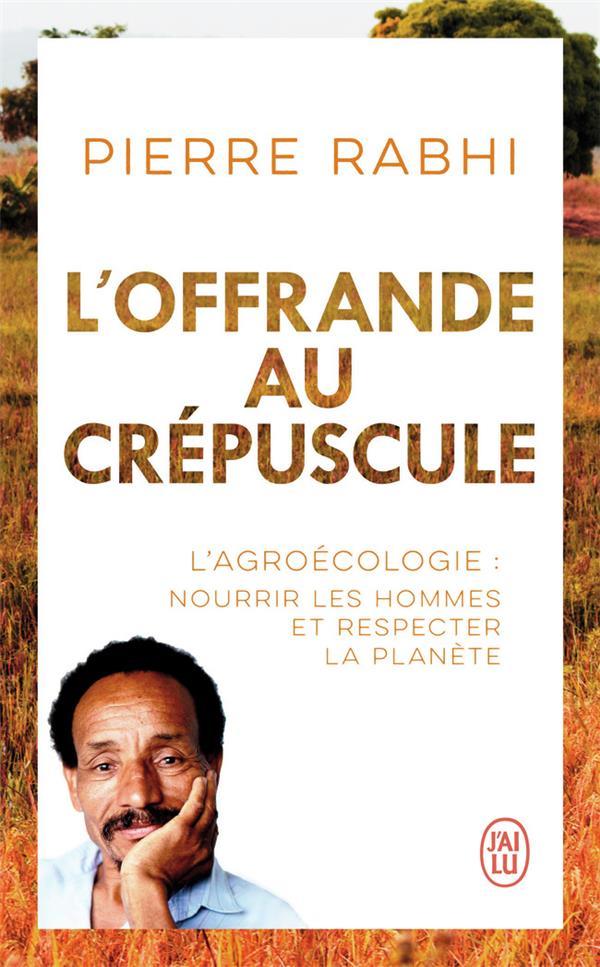 L'OFFRANDE AU CREPUSCULE : L'AGROECOLOGIE : NOURRIR LES HOMMES ET RESPECTER LA PLANETE RABHI/DUFOIX J'AI LU