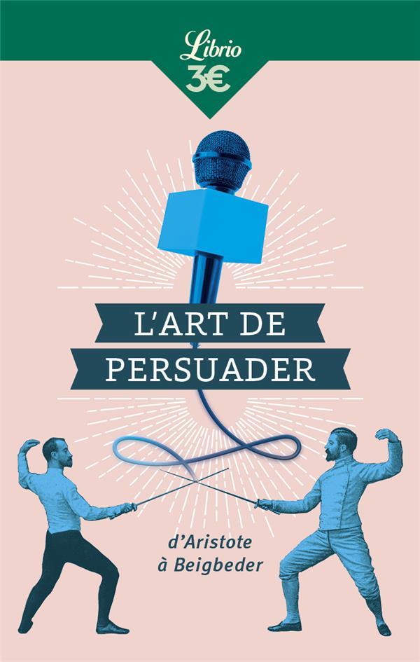 L'ART DE PERSUADER  -  D'ARISTOTE A BEIGBEDER
