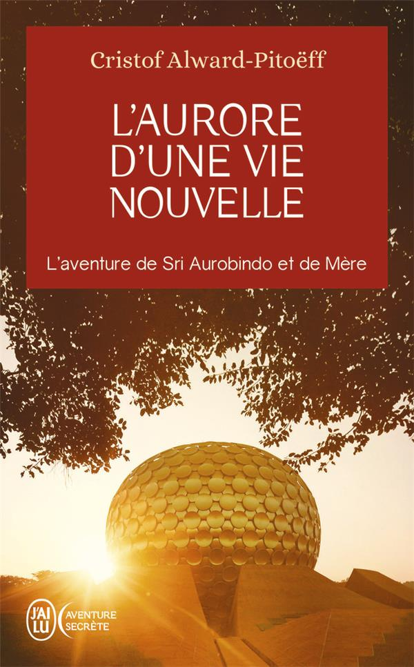 L'AURORE D'UNE VIE NOUVELLE : L'AVENTURE DE SRI AUROBINDO ET DE MERE PITOEFF CRISTOF J'AI LU