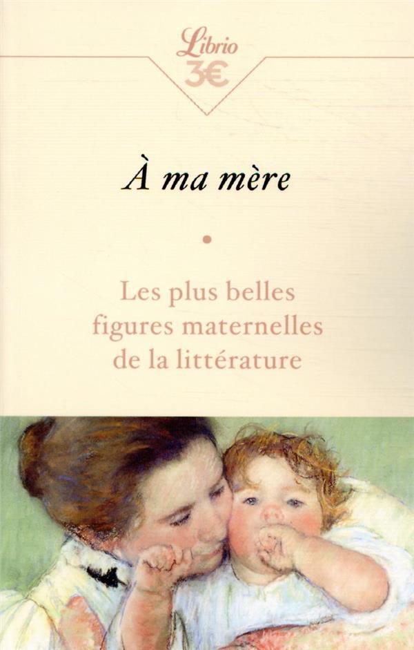 A MA MERE  -  LES PLUS BELLES FIGURES MATERNELLES DE LA LITTERATURE