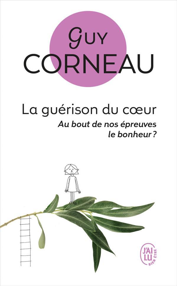 LA GUERISON DU COEUR - AU BOUT DE NOS EPREUVES, LE BONHEUR ? CORNEAU, GUY J'AI LU
