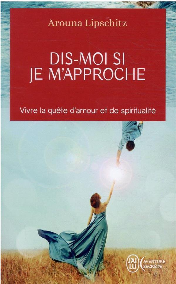 DIS-MOI SI JE M'APPROCHE : VIVRE LA QUETE D'AMOUR ET DE SPIRITUALITE