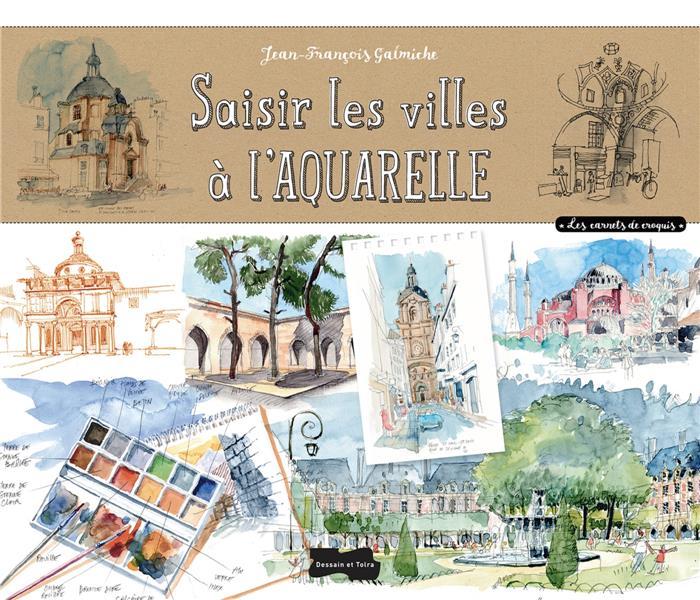 SAISIR LES VILLES A L'AQUARELLE GALMICHE J-F. Dessain et Tolra