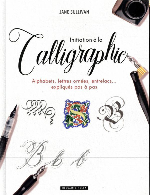 INITIATION A LA CALLIGRAPHIE  -  ALPHABETS, LETTRES ORNEES, ENTRELACS... EXPLIQUES PAS A PAS