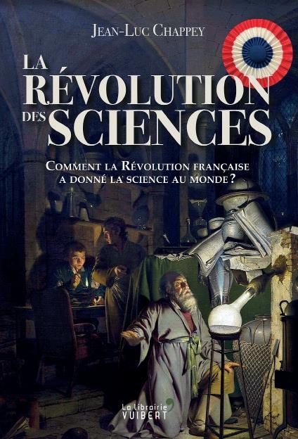 LA REVOLUTION DES SCIENCES  -  COMMENT LA REVOLUTION FRANCAISE A DONNE LA SCIENCE AU MONDE ?