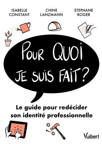 POUR QUOI JE SUIS FAIT ? LE GUIDE POUR REDECIDER SA VIE PROFESSIONNELLE CONSTANT/LANZMANN VUIBERT
