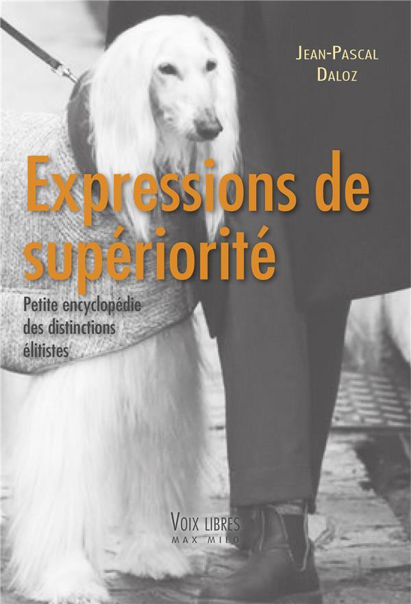 EXPRESSIONS DE SUPERIORITE : PETITE ENCYCLOPEDIE DES DISTINCTIONS ELITISTES DALOZ JEAN-PASCAL MAX MILO