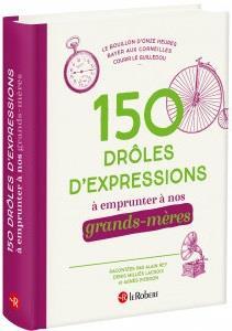 150 DROLES D'EXPRESSIONS A EMPRUNTER A NOS GRANDS-MERES  COLLECTIF LE ROBERT