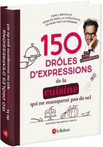 150 DROLES D'EXPRESSIONS DE LA CUISINE QUI NE MANQUENT PAS DE SEL  COLLECTIF LE ROBERT