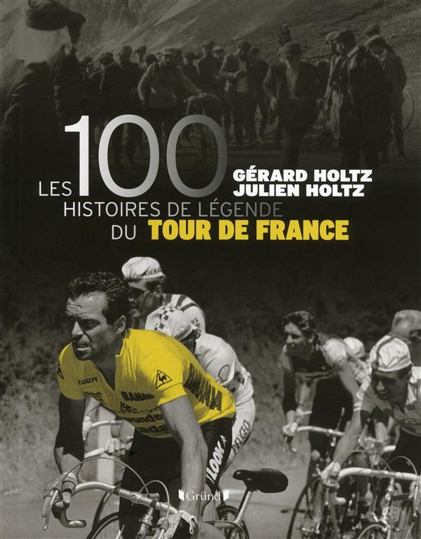 LES 100 HISTOIRES DE LEGENDE DU TOUR DE FRANCE HOLTZ Gründ