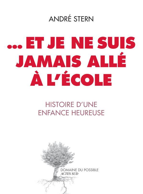 ... ET JE NE SUIS JAMAIS ALLE A L'ECOLE  -  HISTOIRE D'UNE ENFANCE HEUREUSE STERN ANDRE ACTES SUD