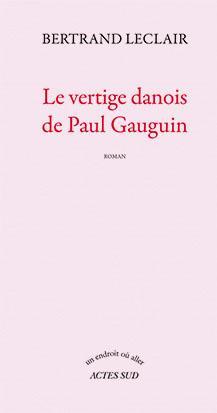 LE VERTIGE DANOIS DE PAUL GAUGUIN LECLAIR BERTRAND Actes Sud
