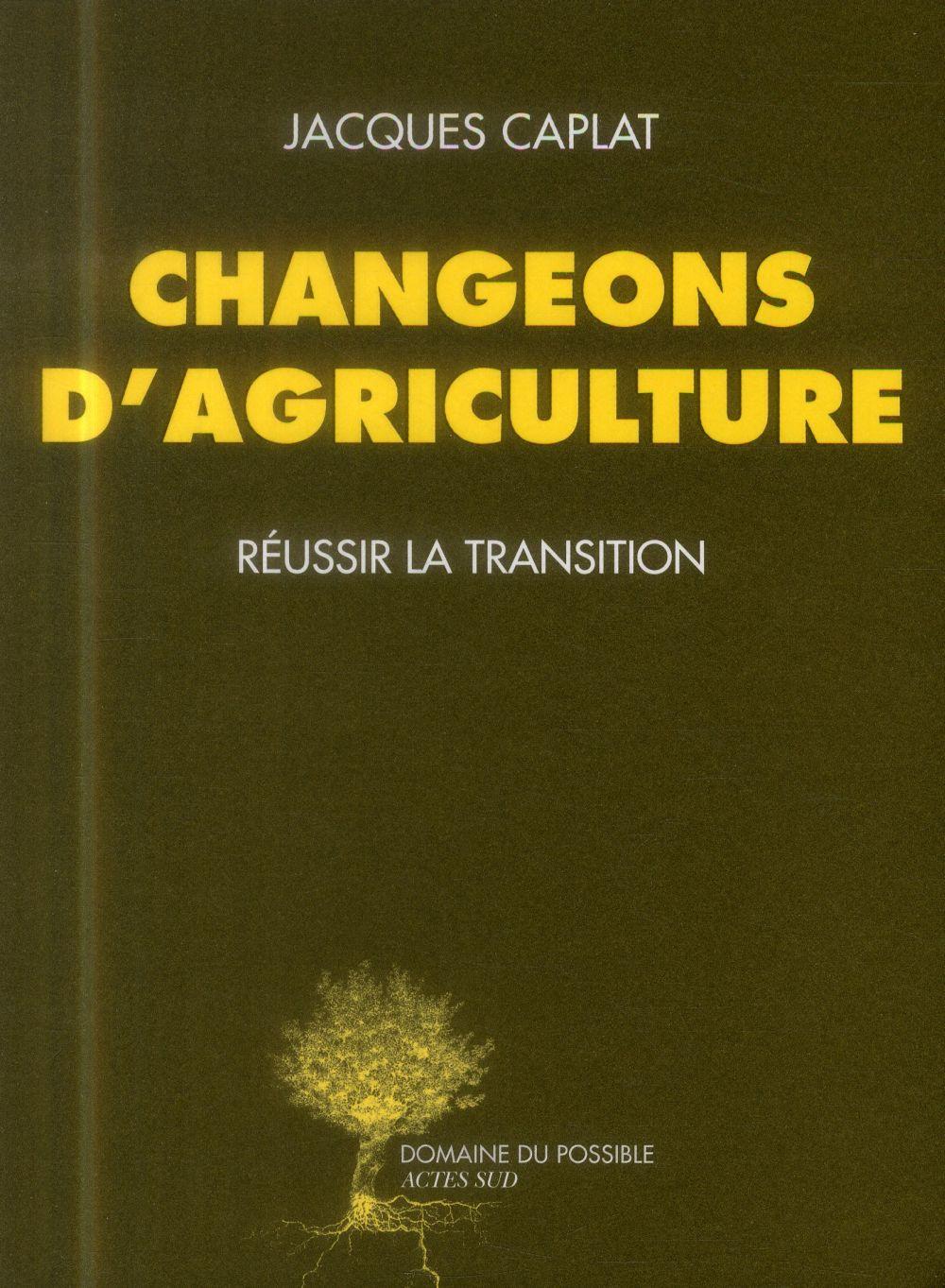 CHANGEONS D'AGRICULTURE  -  REUSSIR LA TRANSITION CAPLAT JACQUES Actes Sud