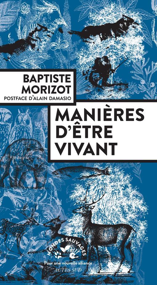 MANIERES D'ETRE VIVANT  -  ENQUETES SUR LA VIE A TRAVERS NOUS MORIZOT, BAPTISTE ACTES SUD
