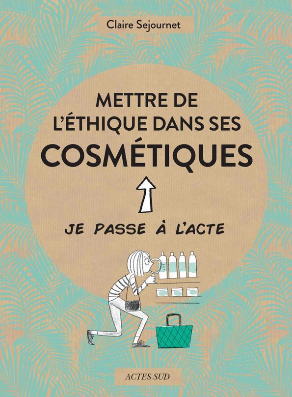 METTRE DE L'ETHIQUE DANS SES COSMETIQUES SEJOURNET, CLAIRE  ACTES SUD